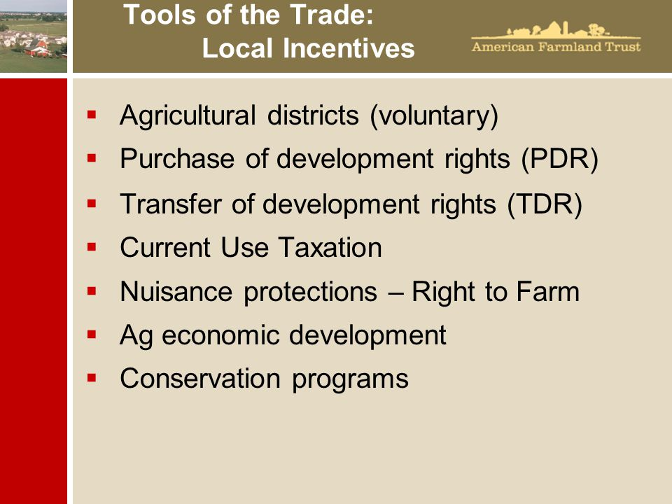 Tools of the Trade: Local Incentives  Agricultural districts (voluntary)  Purchase of development rights (PDR)  Transfer of development rights (TDR)  Current Use Taxation  Nuisance protections – Right to Farm  Ag economic development  Conservation programs