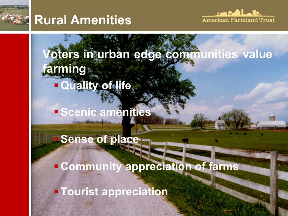 Voters in urban edge communities value farming  Quality of life  Scenic amenities  Sense of place  Community appreciation of farms  Tourist appreciation Rural Amenities