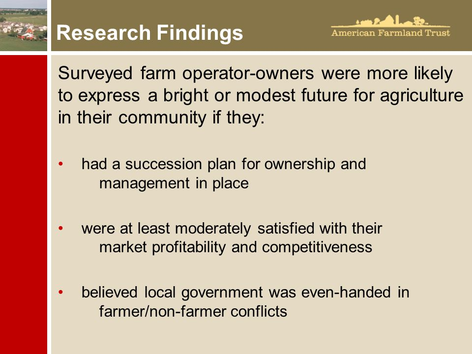 Research Findings Surveyed farm operator-owners were more likely to express a bright or modest future for agriculture in their community if they: had a succession plan for ownership and management in place were at least moderately satisfied with their market profitability and competitiveness believed local government was even-handed in farmer/non-farmer conflicts