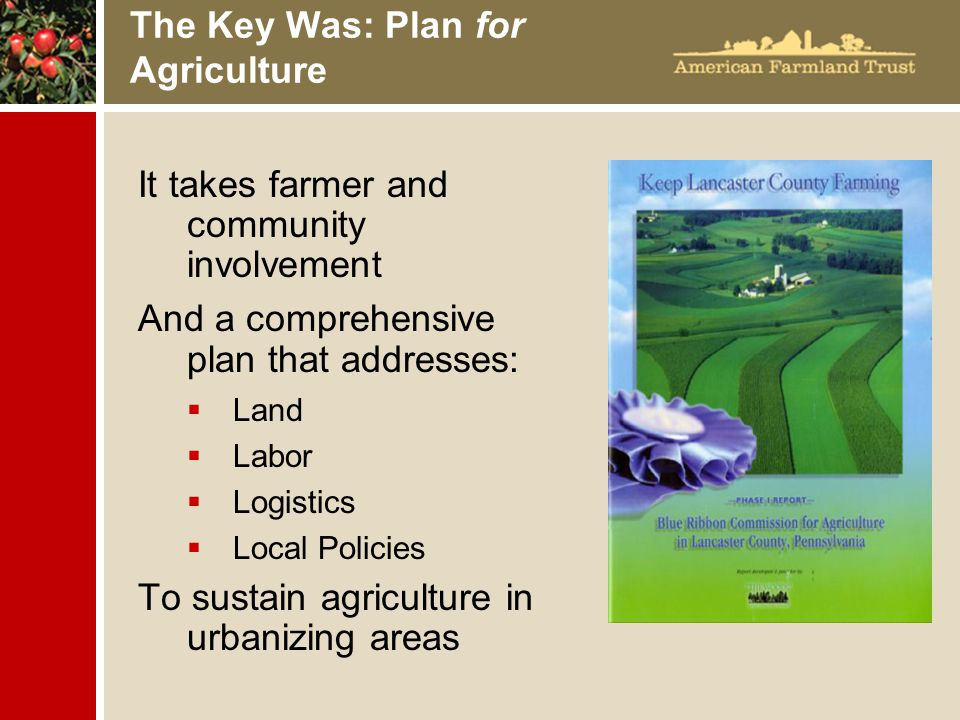 The Key Was: Plan for Agriculture It takes farmer and community involvement And a comprehensive plan that addresses:  Land  Labor  Logistics  Local Policies To sustain agriculture in urbanizing areas