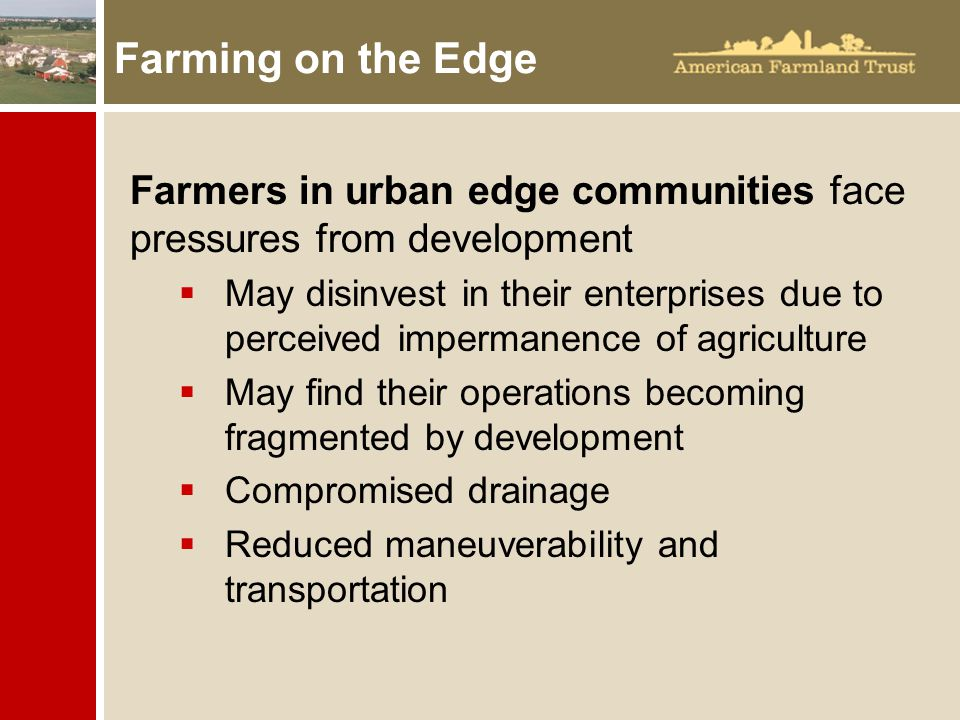 Farming on the Edge Farmers in urban edge communities face pressures from development  May disinvest in their enterprises due to perceived impermanence of agriculture  May find their operations becoming fragmented by development  Compromised drainage  Reduced maneuverability and transportation