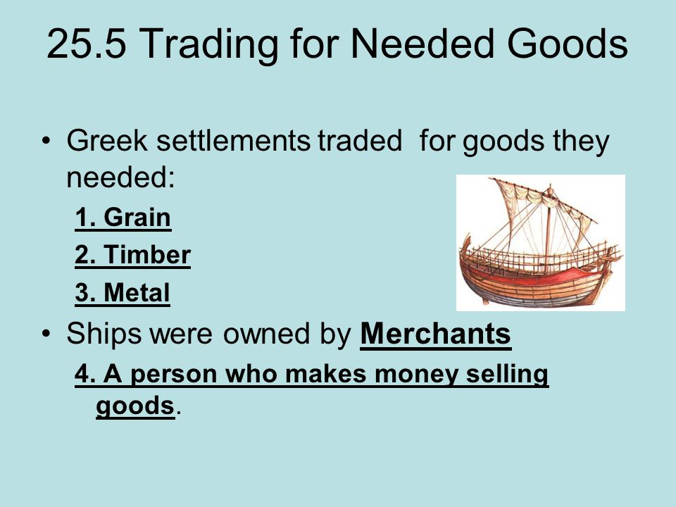 25.5 Trading for Needed Goods Greek settlements traded for goods they needed: 1.