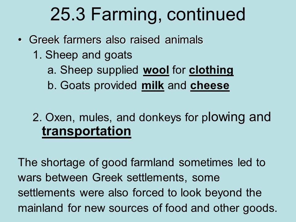 25.3 Farming, continued Greek farmers also raised animalsGreek farmers also raised animals 1.