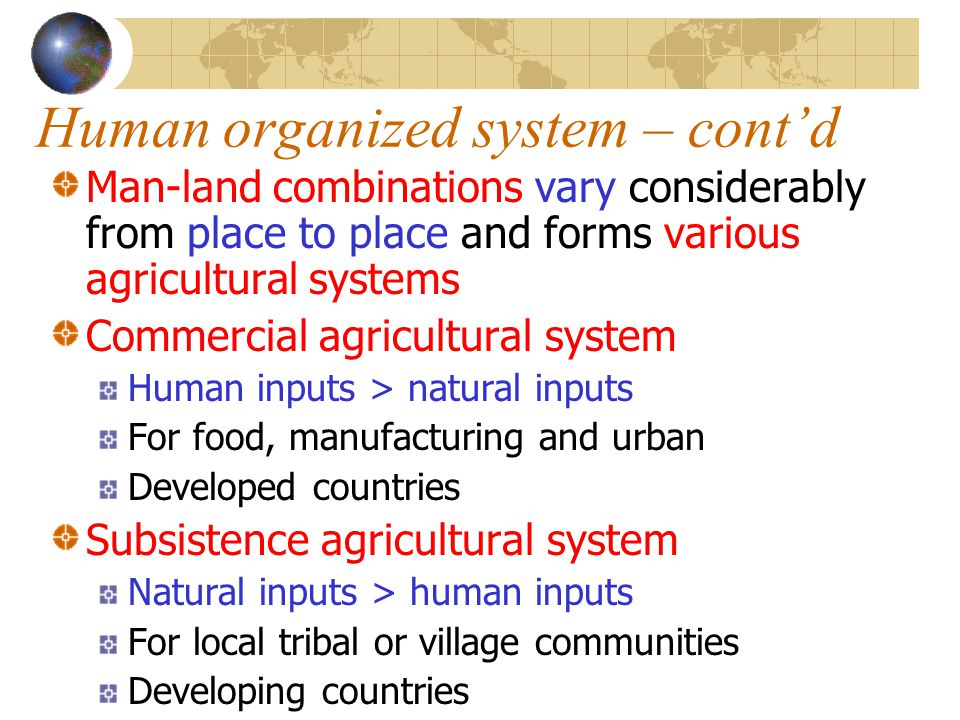 Human organized system – cont'd Man-land combinations vary considerably from place to place and forms various agricultural systems Commercial agricult