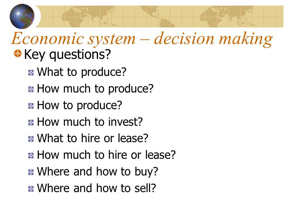Economic system – decision making Key questions? What to produce? How much to produce? How to produce? How much to invest? What to hire or lease? How