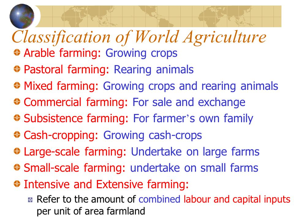 Classification of World Agriculture Arable farming: Growing crops Pastoral farming: Rearing animals Mixed farming: Growing crops and rearing animals C