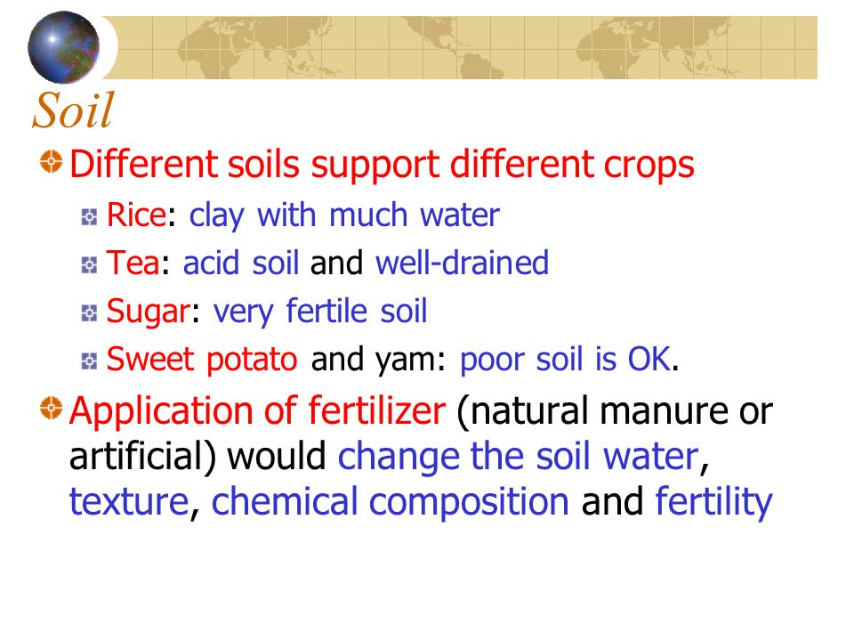 Soil Different soils support different crops Rice: clay with much water Tea: acid soil and well-drained Sugar: very fertile soil Sweet potato and yam:
