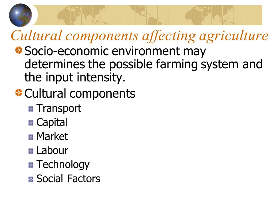 Cultural components affecting agriculture Socio-economic environment may determines the possible farming system and the input intensity. Cultural comp