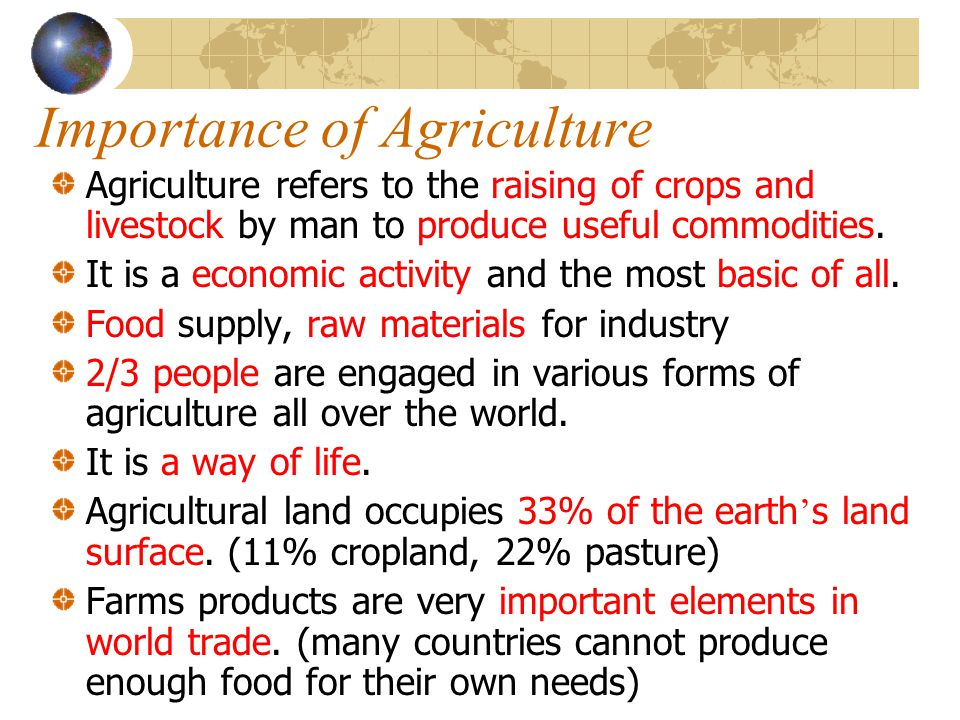 Importance of Agriculture Agriculture refers to the raising of crops and livestock by man to produce useful commodities. It is a economic activity and