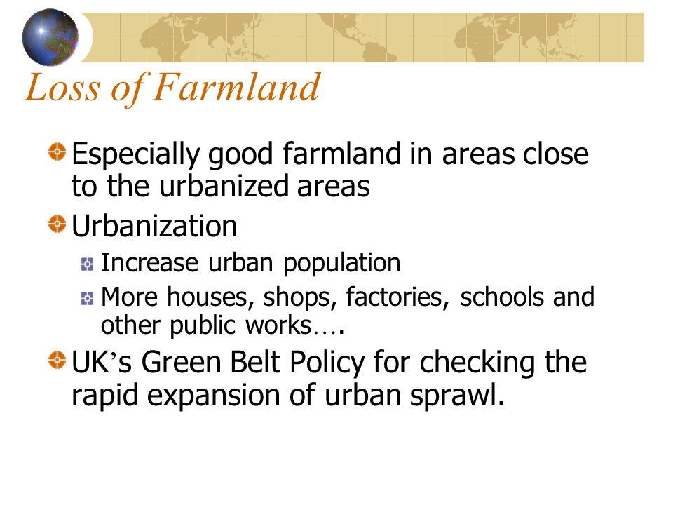 Loss of Farmland Especially good farmland in areas close to the urbanized areas Urbanization Increase urban population More houses, shops, factories,
