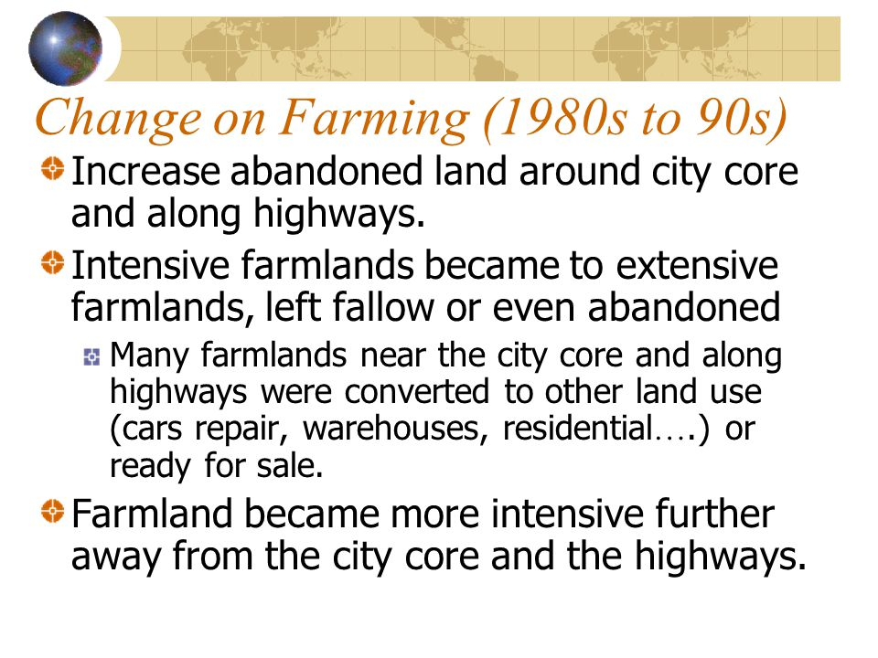 Change on Farming (1980s to 90s) Increase abandoned land around city core and along highways. Intensive farmlands became to extensive farmlands, left