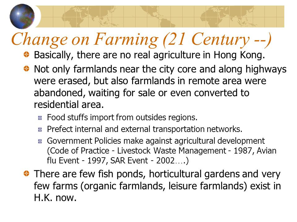 Change on Farming (21 Century --) Basically, there are no real agriculture in Hong Kong. Not only farmlands near the city core and along highways were