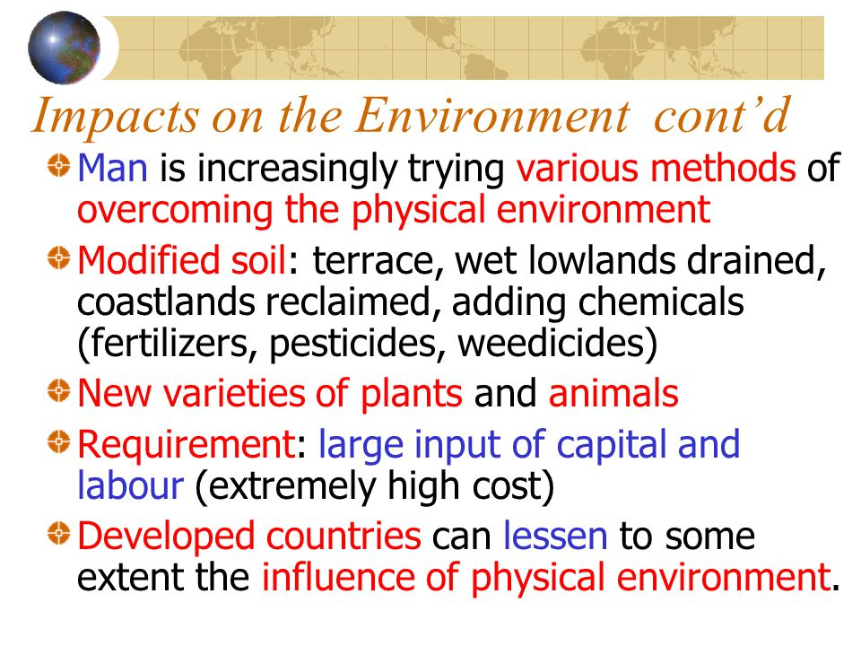 Impacts on the Environment cont'd Man is increasingly trying various methods of overcoming the physical environment Modified soil: terrace, wet lowlan