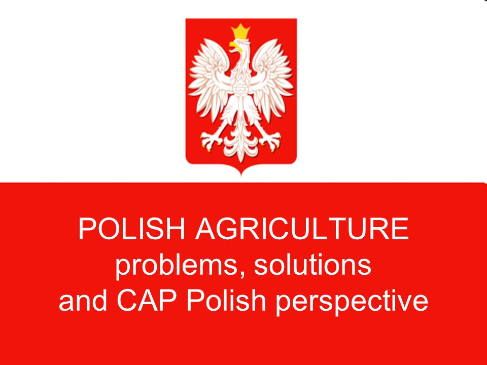 POLISH AGRICULTURE problems, solutions and CAP Polish perspective