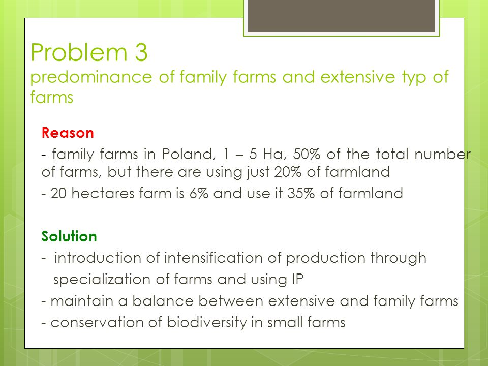 Problem 3 predominance of family farms and extensive typ of farms Reason - family farms in Poland, 1 – 5 Ha, 50% of the total number of farms, but there are using just 20% of farmland - 20 hectares farm is 6% and use it 35% of farmland Solution - introduction of intensification of production through specialization of farms and using IP - maintain a balance between extensive and family farms - conservation of biodiversity in small farms