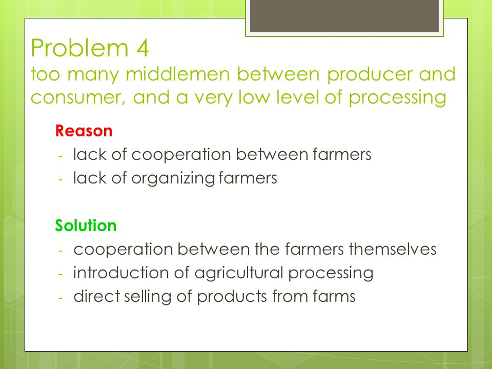 Problem 4 too many middlemen between producer and consumer, and a very low level of processing Reason - lack of cooperation between farmers - lack of organizing farmers Solution - cooperation between the farmers themselves - introduction of agricultural processing - direct selling of products from farms