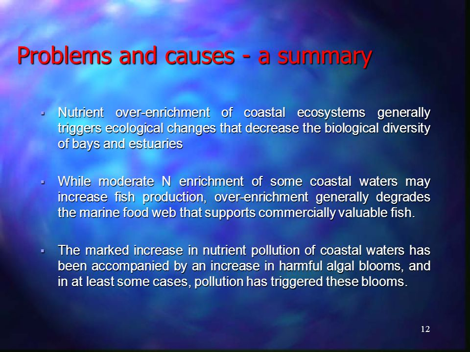 12 Problems and causes - a summary  Nutrient over-enrichment of coastal ecosystems generally triggers ecological changes that decrease the biological diversity of bays and estuaries  While moderate N enrichment of some coastal waters may increase fish production, over-enrichment generally degrades the marine food web that supports commercially valuable fish.
