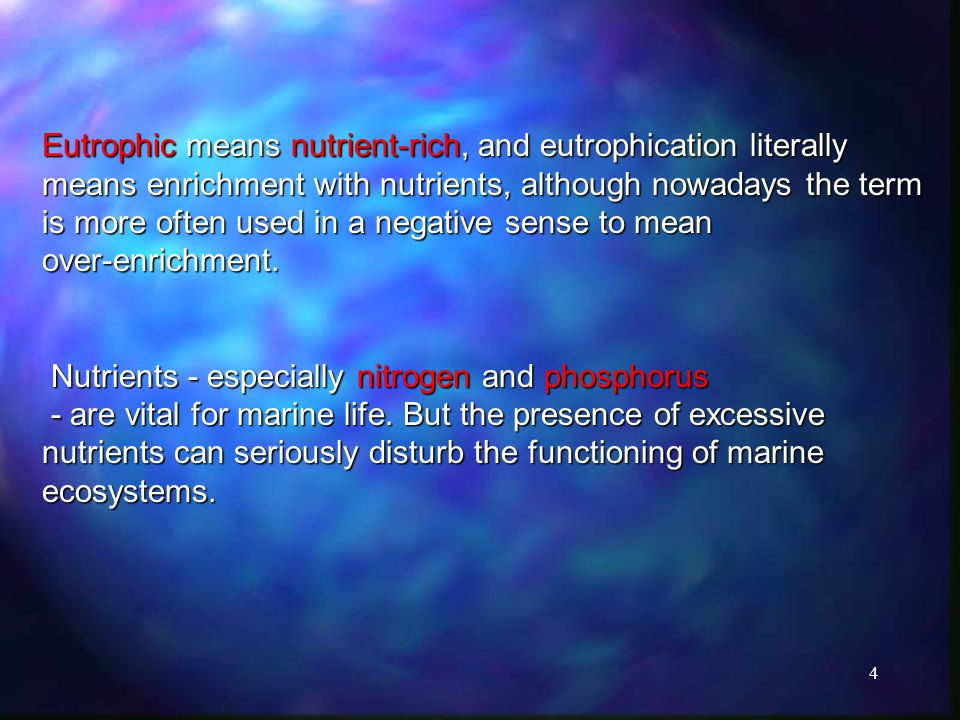4 Eutrophic means nutrient-rich, and eutrophication literally means enrichment with nutrients, although nowadays the term is more often used in a negative sense to mean over-enrichment.