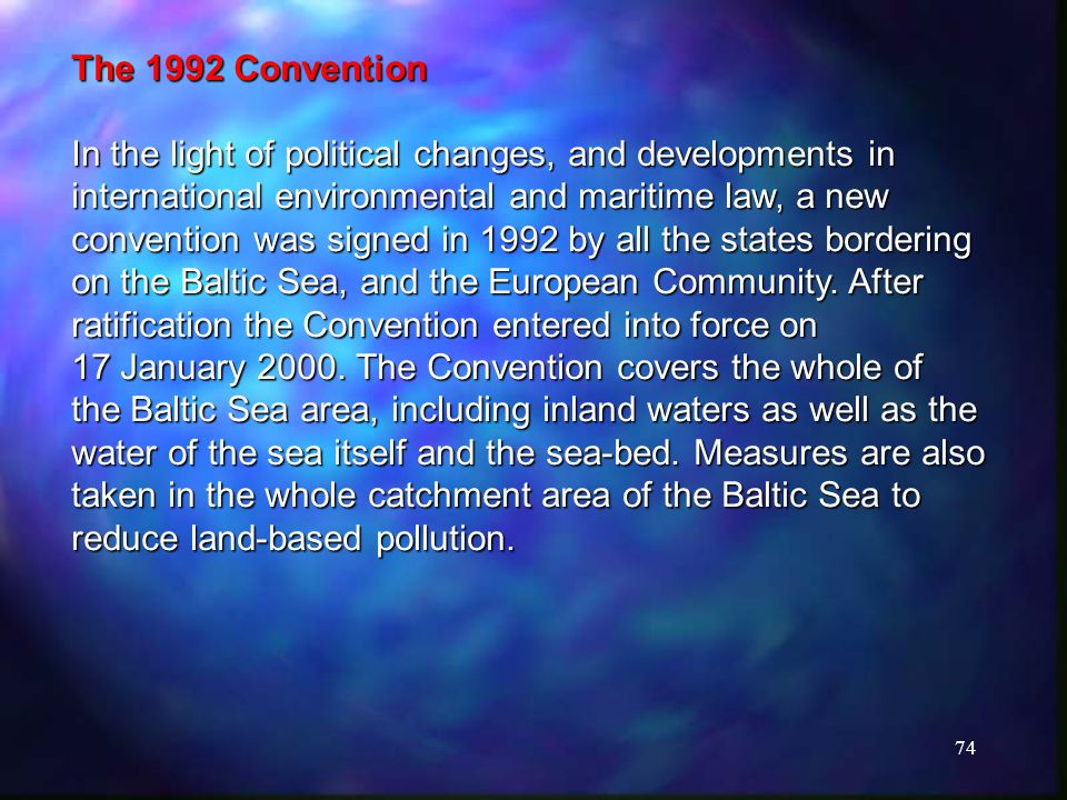 74 The 1992 Convention In the light of political changes, and developments in international environmental and maritime law, a new convention was signed in 1992 by all the states bordering on the Baltic Sea, and the European Community.