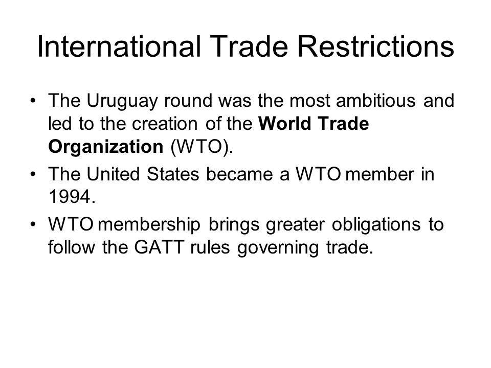International Trade Restrictions The Uruguay round was the most ambitious and led to the creation of the World Trade Organization (WTO). The United St