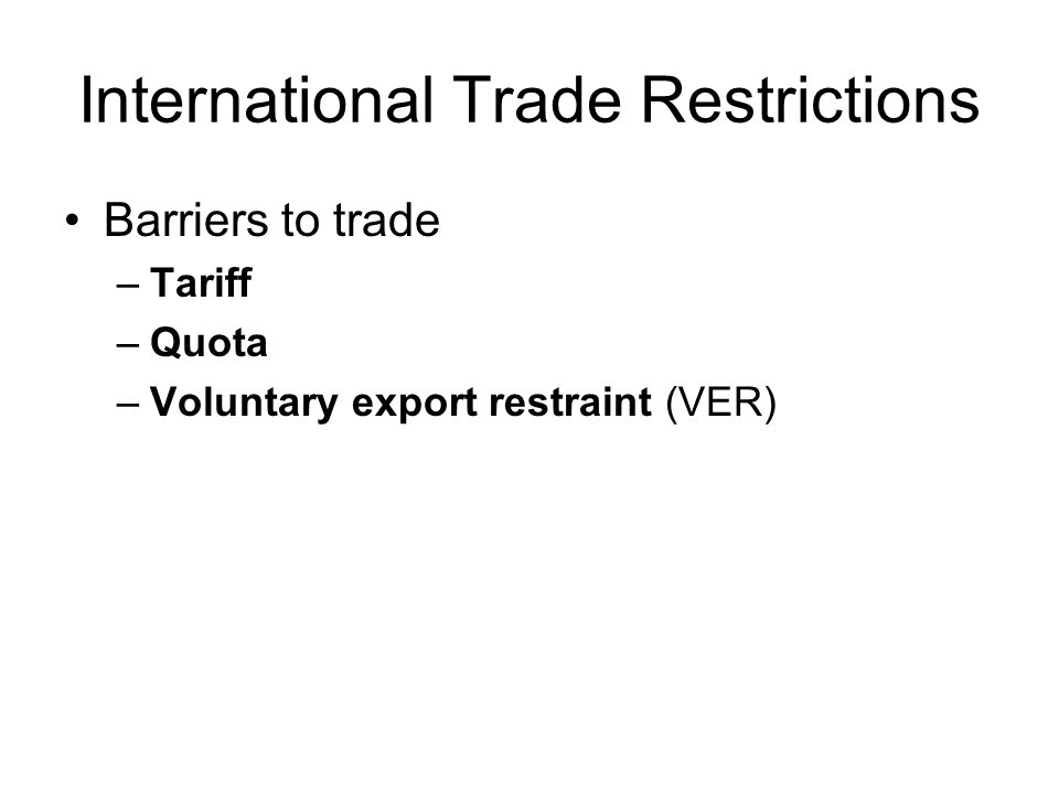 International Trade Restrictions Barriers to trade –Tariff –Quota –Voluntary export restraint (VER)