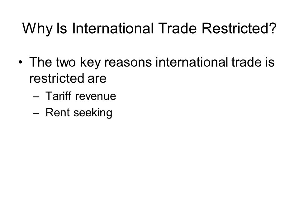 Why Is International Trade Restricted? The two key reasons international trade is restricted are – Tariff revenue – Rent seeking