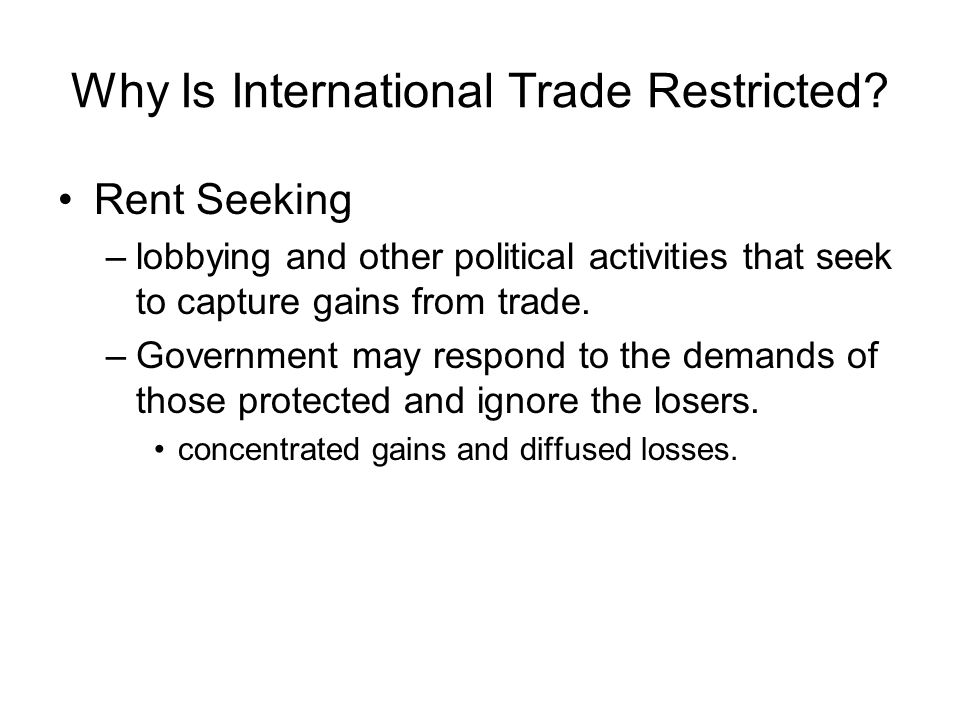Why Is International Trade Restricted? Rent Seeking –lobbying and other political activities that seek to capture gains from trade. –Government may re