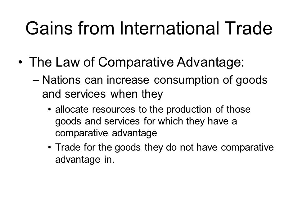 Gains from International Trade The Law of Comparative Advantage: –Nations can increase consumption of goods and services when they allocate resources