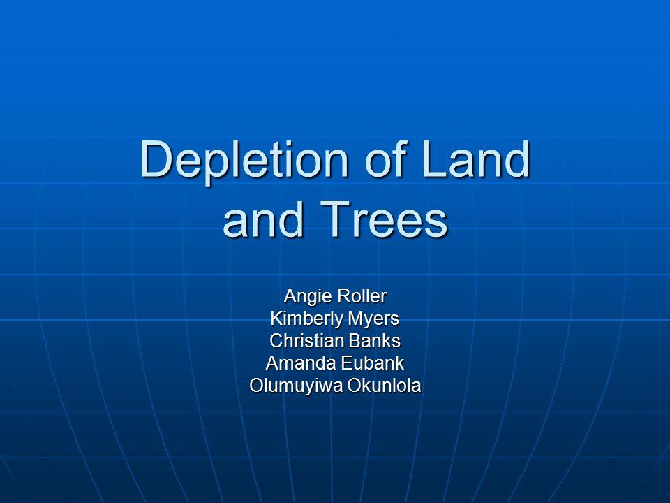 Depletion of Land and Trees Angie Roller Kimberly Myers Christian Banks Amanda Eubank Olumuyiwa Okunlola