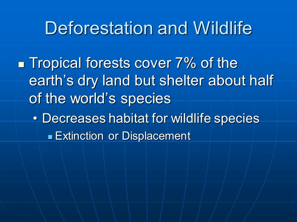 Deforestation and Wildlife Tropical forests cover 7% of the earth's dry land but shelter about half of the world's species Tropical forests cover 7% of the earth's dry land but shelter about half of the world's species Decreases habitat for wildlife speciesDecreases habitat for wildlife species Extinction or Displacement Extinction or Displacement