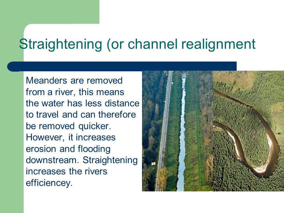 Straightening (or channel realignment Meanders are removed from a river, this means the water has less distance to travel and can therefore be removed quicker.