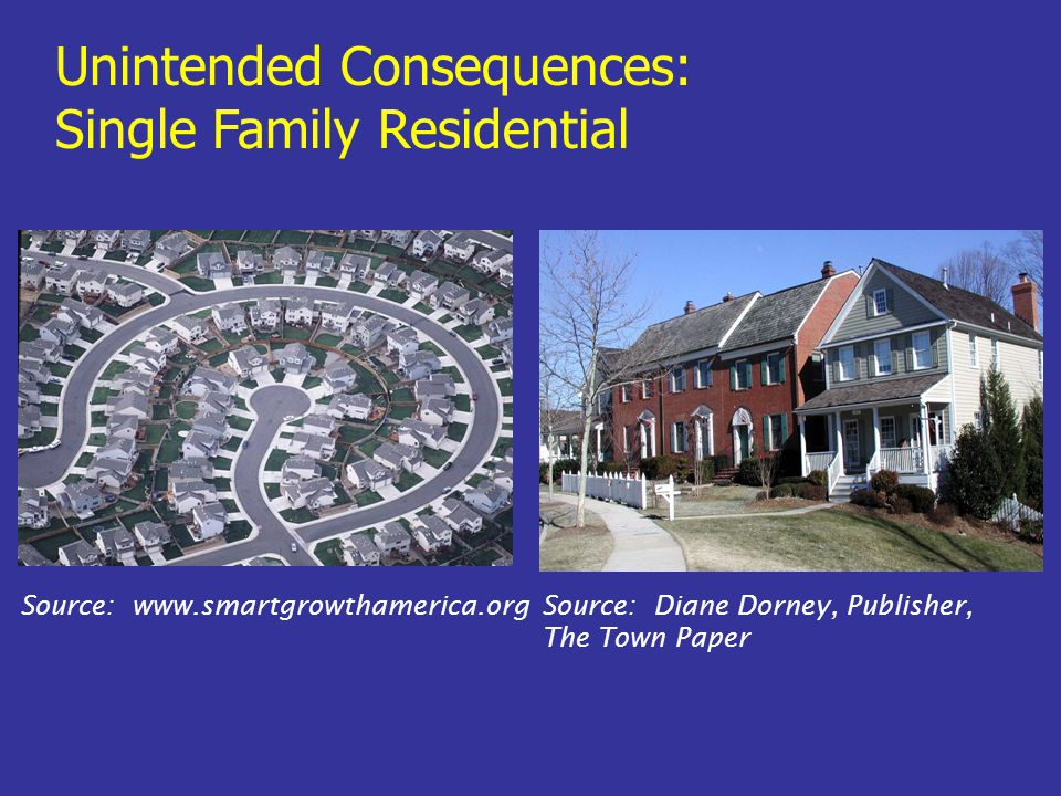 Source: www.smartgrowthamerica.org Unintended Consequences: Single Family Residential Source: Diane Dorney, Publisher, The Town Paper