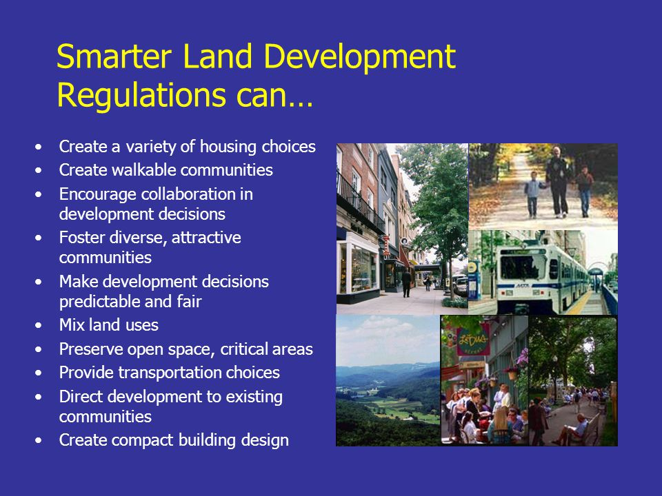 Smarter Land Development Regulations can… Create a variety of housing choices Create walkable communities Encourage collaboration in development decisions Foster diverse, attractive communities Make development decisions predictable and fair Mix land uses Preserve open space, critical areas Provide transportation choices Direct development to existing communities Create compact building design