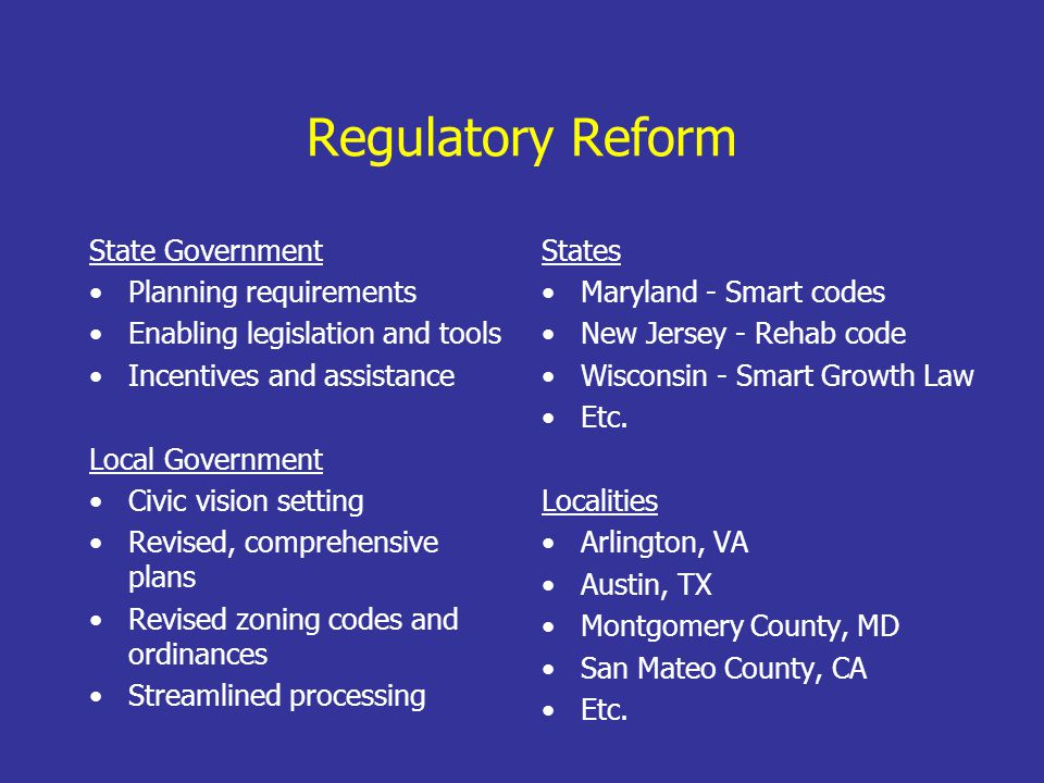 Regulatory Reform State Government Planning requirements Enabling legislation and tools Incentives and assistance Local Government Civic vision setting Revised, comprehensive plans Revised zoning codes and ordinances Streamlined processing States Maryland - Smart codes New Jersey - Rehab code Wisconsin - Smart Growth Law Etc.