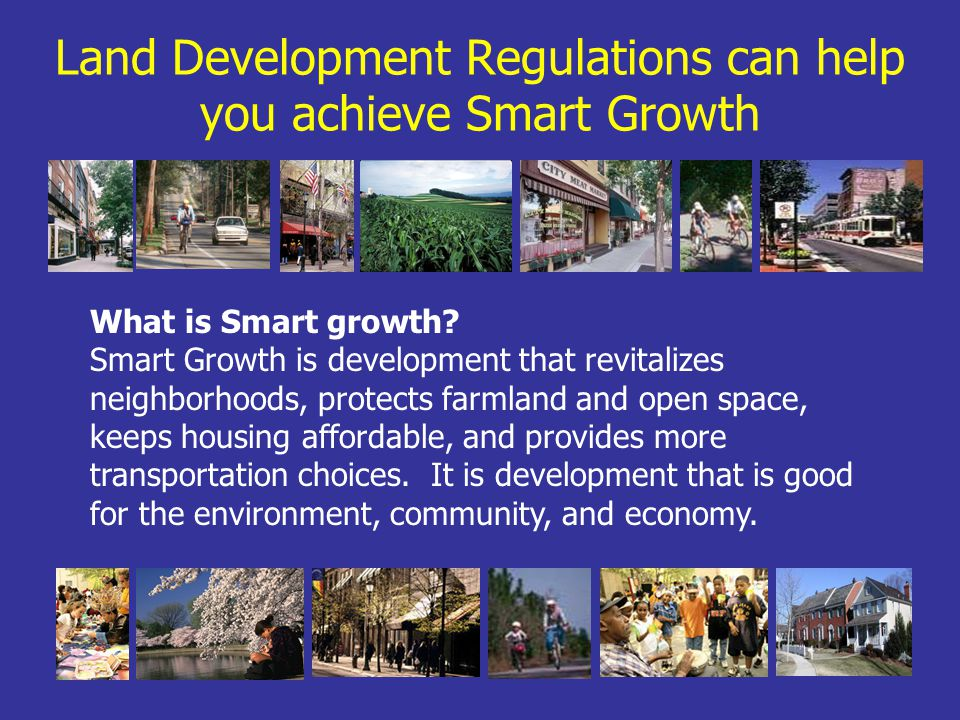 Land Development Regulations can help you achieve Smart Growth What is Smart growth.