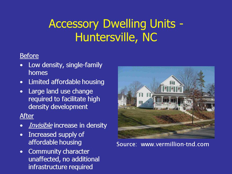 Accessory Dwelling Units - Huntersville, NC Before Low density, single-family homes Limited affordable housing Large land use change required to facilitate high density development After Invisible increase in density Increased supply of affordable housing Community character unaffected, no additional infrastructure required Source: www.vermillion-tnd.com