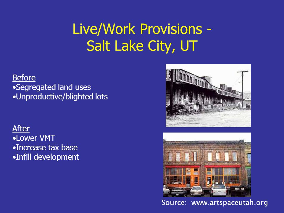 Live/Work Provisions - Salt Lake City, UT Before Segregated land uses Unproductive/blighted lots After Lower VMT Increase tax base Infill development Source: www.artspaceutah.org
