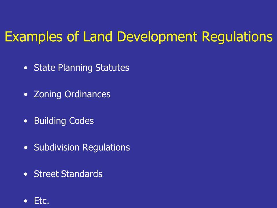 Examples of Land Development Regulations State Planning Statutes Zoning Ordinances Building Codes Subdivision Regulations Street Standards Etc.
