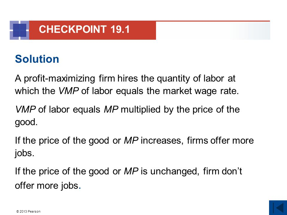 © 2013 Pearson Solution A profit-maximizing firm hires the quantity of labor at which the VMP of labor equals the market wage rate.