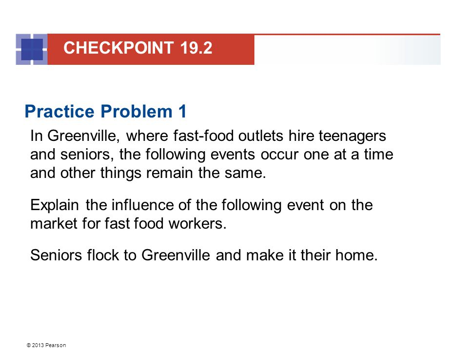 © 2013 Pearson Practice Problem 1 In Greenville, where fast-food outlets hire teenagers and seniors, the following events occur one at a time and other things remain the same.