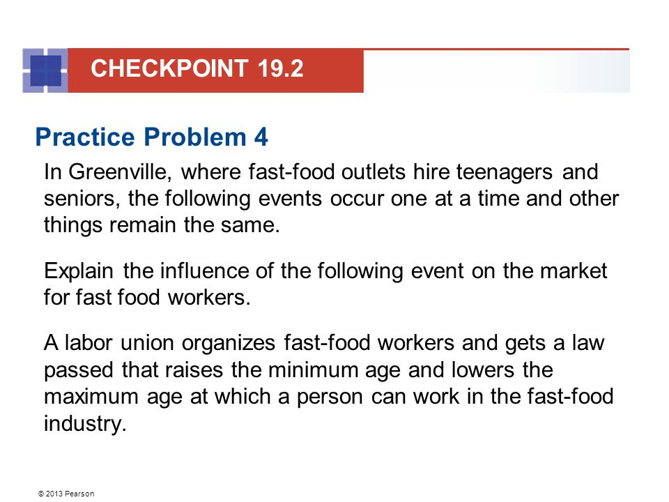 © 2013 Pearson Practice Problem 4 In Greenville, where fast-food outlets hire teenagers and seniors, the following events occur one at a time and other things remain the same.