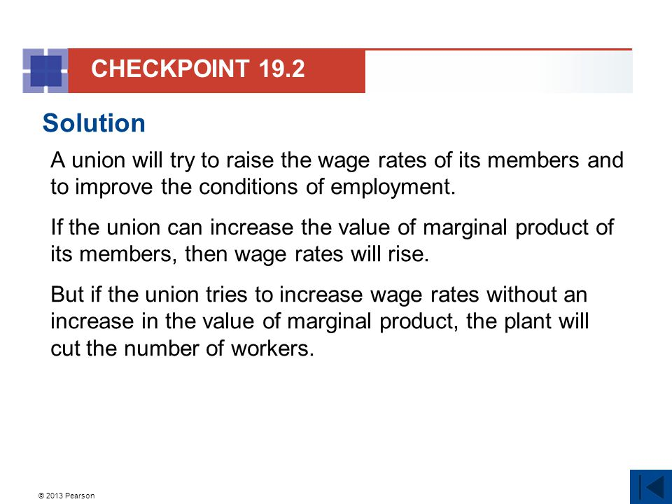 © 2013 Pearson Solution A union will try to raise the wage rates of its members and to improve the conditions of employment.