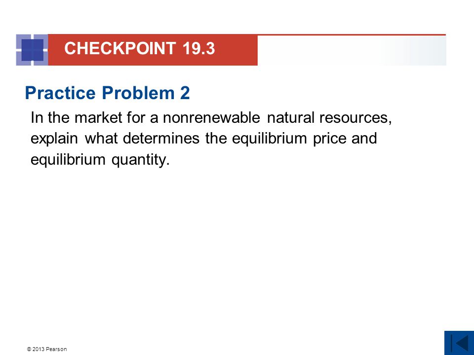 © 2013 Pearson Practice Problem 2 In the market for a nonrenewable natural resources, explain what determines the equilibrium price and equilibrium quantity.
