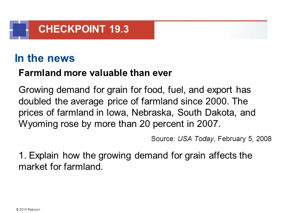 © 2013 Pearson In the news Farmland more valuable than ever Growing demand for grain for food, fuel, and export has doubled the average price of farmland since 2000.
