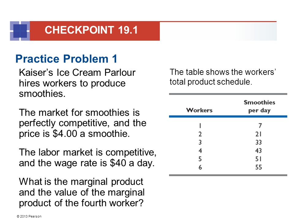 © 2013 Pearson Practice Problem 1 Kaiser's Ice Cream Parlour hires workers to produce smoothies.