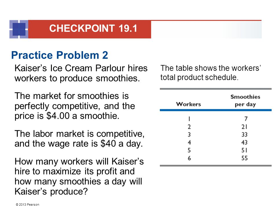 © 2013 Pearson Practice Problem 2 Kaiser's Ice Cream Parlour hires workers to produce smoothies.