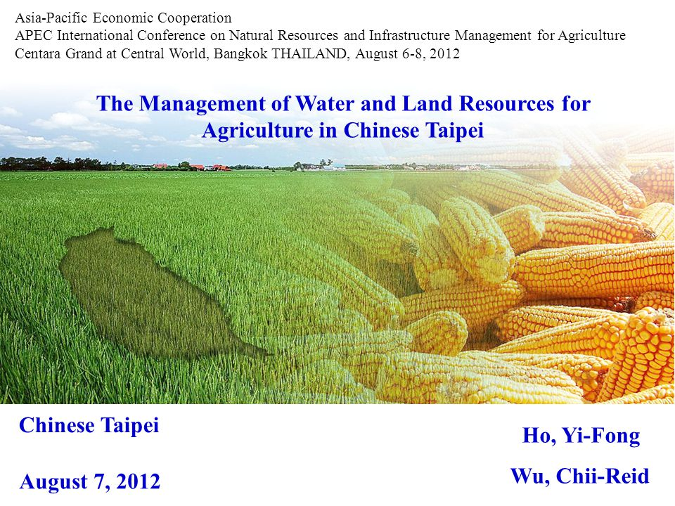 The Management of Water and Land Resources for Agriculture in Chinese Taipei Ho, Yi-Fong Wu, Chii-Reid Asia-Pacific Economic Cooperation APEC International Conference on Natural Resources and Infrastructure Management for Agriculture Centara Grand at Central World, Bangkok THAILAND, August 6-8, 2012 Chinese Taipei August 7, 2012