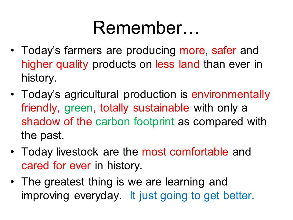 Remember… Today's farmers are producing more, safer and higher quality products on less land than ever in history. Today's agricultural production is