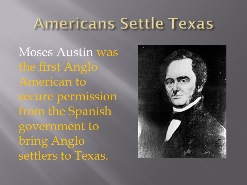 Moses Austin was the first Anglo American to secure permission from the Spanish government to bring Anglo settlers to Texas.