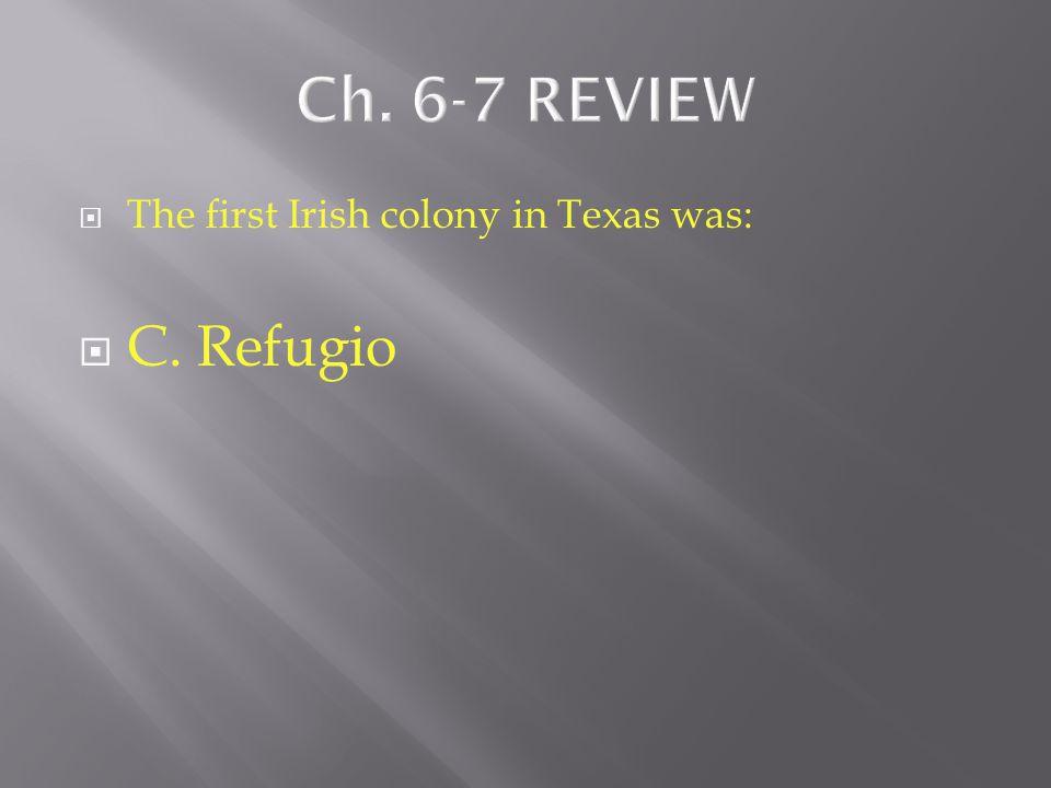  The first Irish colony in Texas was:  A. Gonzales  B. Saltillo  C. Refugio